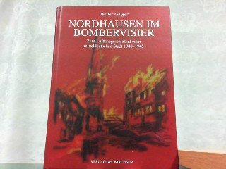 9783929767438: Nordhausen im Bombervisier: Zum Luftkriegsschicksal einer mitteldeutschen Stadt 1940-1945 : Dokumentation und Augenzeugenberichte