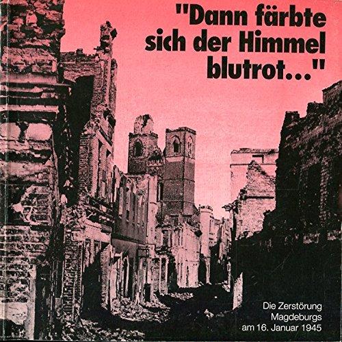 9783930030125: Dann färbte sich der Himmel blutrot--: Die Zerstörung Magdeburgs am 16. Januar 1945 : Ausstellung im Kulturhistorischen Museum Magdeburg vom 15. Januar 1995 bis 14. Mai 1995 (German Edition)