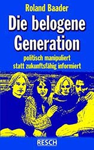 9783930039678: Die belogene Generation: Politisch manipuliert statt zukunftsf�hig informiert