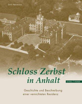 Schloss Zerbst in Anhalt. Geschichte und Beschreibung einer Vernichteten Residenz.: Dirk Hermann.