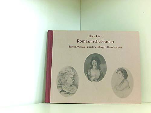 Romantische Frauen. Sophie Mereau - Caroline Schlegel - Dorothea Veit - Horn, Gisela