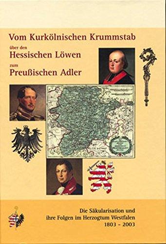 9783930264469: Vom Kurkölnischen Krummstab über den Hessischen Löwen zum Preußischen Adler: Die Säkularisation und ihre Folgen im Herzogtum Westfalen 1803-2003