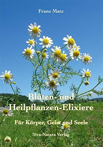 Blüten- und Heilpflanzen-Elixiere: Für Körper, Geist und: Matz, Franz