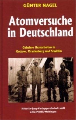 Atomversuche in Deutschland: Geheime Uranarbeiten in Gottow, Oranienburg und Stadtilm [Gebundene ...