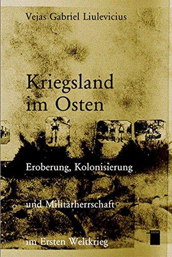 Kriegsland Im Osten: Eroberung, Kolonialisierung Und Militärherrschaft: Liulevicius, Vejas G.;