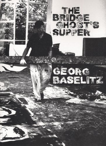 Georg Baselitz: The Bridge Ghost's Supper. Interview Thomas Wagner. Text Katrin Wittneven.: ...