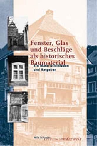 Fenster, Glas und Beschläge als historisches Baumaterial: Ein Materialleitfaden und Ratgeber - Schrader Mila