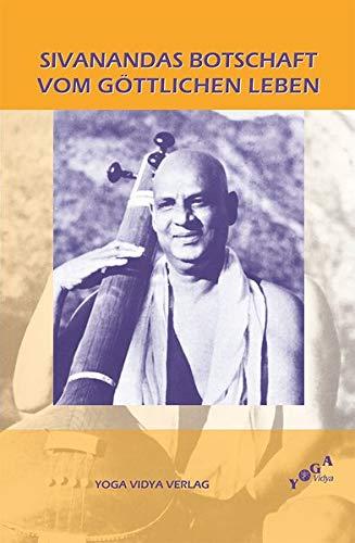 Sivanandas Botschaft vom göttlichen Leben: Zusammengestellt und: Swami Sivananda