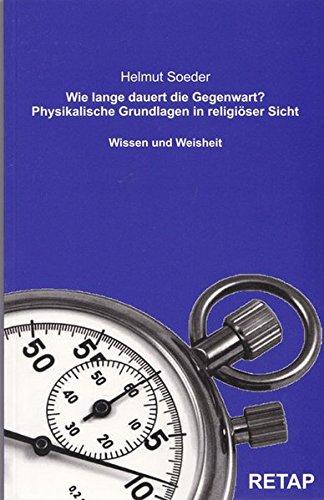 Wie lange dauert die Gegenwart?: Physikalische Grundlagen in religiöser Sicht: Helmut Soeder