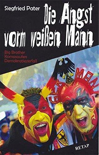9783931988258: Die Angst vorm weißen Mann: Big Brother, Komasaufen, Demokratiezerfall