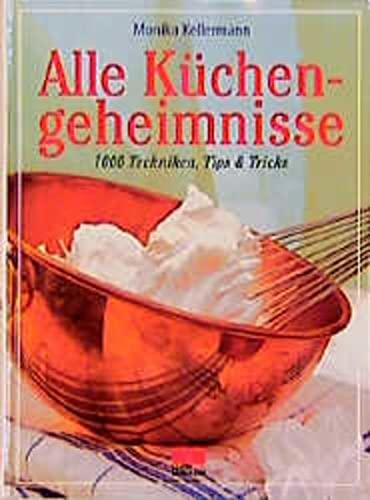 Alle Küchengeheimnisse : 1000 Techniken, Tips &: Kellermann, Monika und