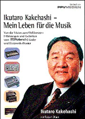 9783932275456: Ikutaro Kakehashi - Mein Leben für die Musik: Von der Vision zum Weltkonzern - Erfahrungen und Gedanken vom Roland-Gründer und Elektronik-Pionier