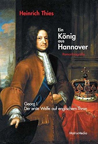 9783932313448: Ein König aus Hannover: Georg I. - der erste Welfe auf englischem Thron