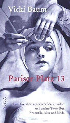 Pariser Platz 13: Eine Komödie aus dem Schönheitssalon und andere Texte über Kosmetik, Alter und Mode - Baum, Vicki