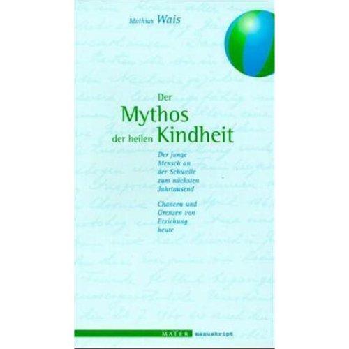 9783932386992: Der Mythos der heilen Kindheit: Der junge Mensch an der Schwelle zum nächsten Jahrtausend. Chancen und Grenzen von Erziehung heute