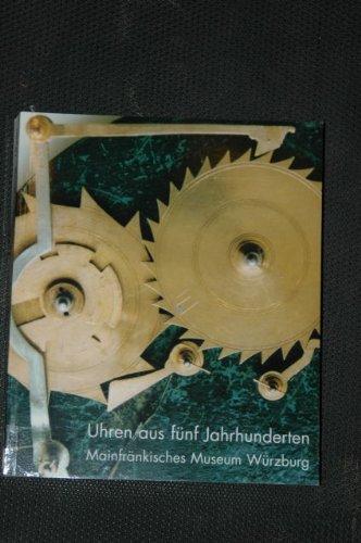 9783932461156: Uhren aus fünf Jahrhunderten: Aus den Sammlungen des Mainfränkischen Museums Würzburg (Kataloge des Mainfränkischen Museums Würzburg)