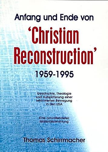 9783932829321: Anfang und Ende von 'Christian Reconstruction' 1959- 1995: Geschichte, Theologie und Aufsplitterung einer reformierten Bewegung in den USA : eine (unvollendete) Materialsammlung
