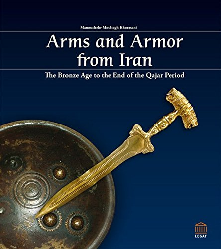 Arms and Armor from Iran: The Bronze Age to the End of the Qajar Period: Manouchehr Moshtagh ...