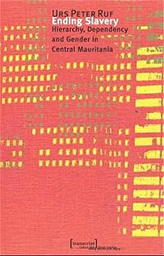 Ending Slavery: Hierarchy, Dependency and Gender in Central Mauritania: Ruf, Urs Peter