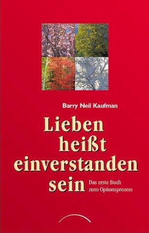 Lieben heißt einverstanden sein: Das erste Buch zum Optionsprozess / Barry Neil Kaufman....