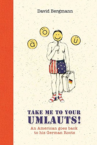 Take me to your Umlauts!: An American goes back to his German Roots: David Bergmann