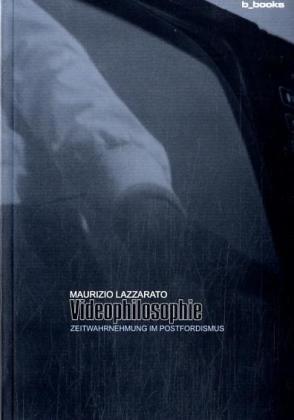 Videophilosophie Zeitwahrnehmung im Postfordismus: Lazzarato, Maurizio, Angela Melitopoulos und ...