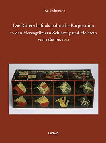 Die Ritterschaft als politische Korporation in den Herzogtümern Schleswig und Holstein 1460 - ...