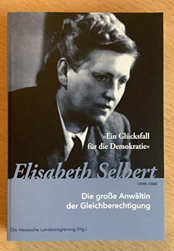 Ein Glücksfall für die Demokratie - Elisabeth Selbert 1896-1986: Die große Anwältin der Gleichberechtigung - Hessische, Landesregierung