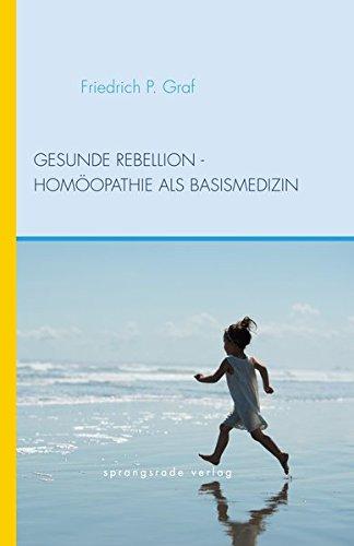 Gesunde Rebellion: Homoopathie als Basismedizin: Friedrich P. Graf