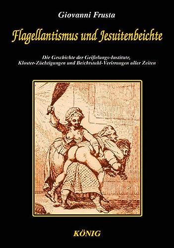 9783934673205: Flagellantismus und Jesuitenbeichte: Die Geschichte der Geißelungs-Institute, Kloster-Züchtigungen und Beichtstuhl-Verirrungen aller Zeit