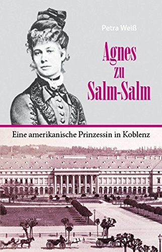 Agnes zu Salm-Salm - eine amerikanische Prinzessin in Koblenz: Petra Wei�
