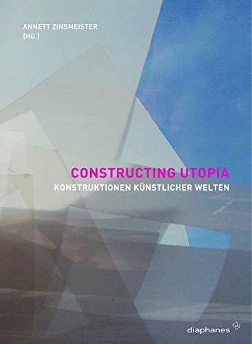 Constructing Utopia Konstruktionen künstlicher Welten ; [eine: Zinsmeister, Annett [Hrsg.]: