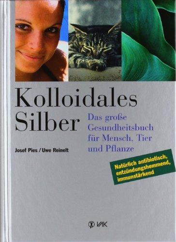 Kolloidales Silber: Das grosse Gesundheitsbuch für Mensch,: Josef Pies; Uwe
