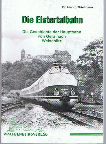 Die Elstertalbahn: Die Geschichte der Hauptbahn von: Georg Thielmann und