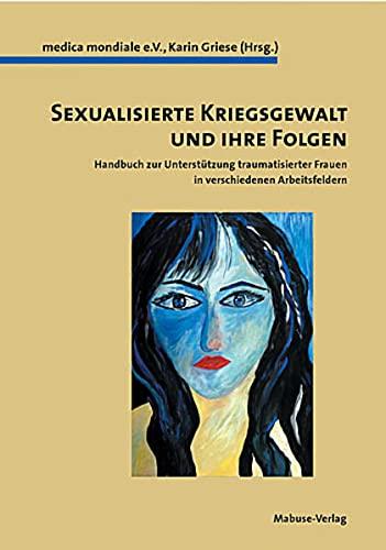 Sexualisierte Kriegsgewalt und ihre Folgen - Handbuch zur Unterstützung traumatisierter Frauen für verschiedene Berufsgruppen - Karin Griese