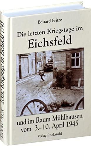 9783936030068: Die letzten Kriegstage im Eichsfeld und im Altkreis Mühlhausen vom 3.-10. April 1945