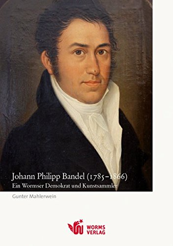 Johann Philipp Bandel (1785-1866): Ein Wormser Demokrat und Kunstsammler: Mahlerwein, Gunter