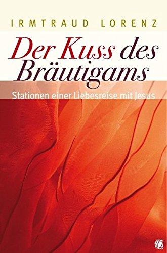 Der Kuss des Bräutigams: Stationen einer Liebesreise mit Jesus: Lorenz, Irmtraud