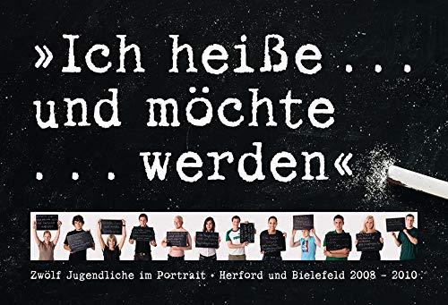 Ich heiße . und möchte . werden: Zwölf Jugendliche im Portrait - Herford und Bielefeld 2008 - 2010 - Escher, Jürgen ; Kasfeld, Holger (Hrg.)
