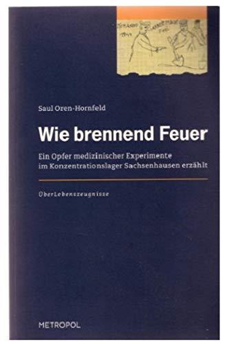 Wie brennend Feuer : Ein Opfer medizinischer Experimente im Konzentrationslager Sachsenhausen erz&...
