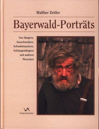 Bayerwald-Porträts: Von Sängern, Sauschneidern, Schindelmachern, Schlangenfängern ...