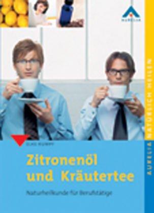 9783936676358: Zitronenöl und Kräutertee: Naturheilkunde für Berufstätige. Natürlich heilen