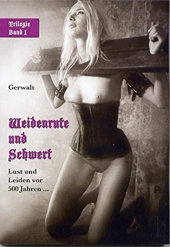9783936708677: Weidenrute und Schwert: Lust und Leiden vor 500 Jahren � - Mittelalter-Trilogie von Gerwalt 1