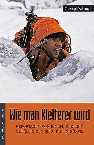 9783936740783: Wie man Kletterer wird: Reportagen von einem, der rein zuf�llig den Berg rufen h�rte