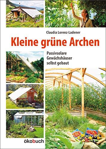 Kleine grüne Archen: Passivsolare (Erd-)Gewächshäuser im Garten: Lorenz-Ladener, Claudia