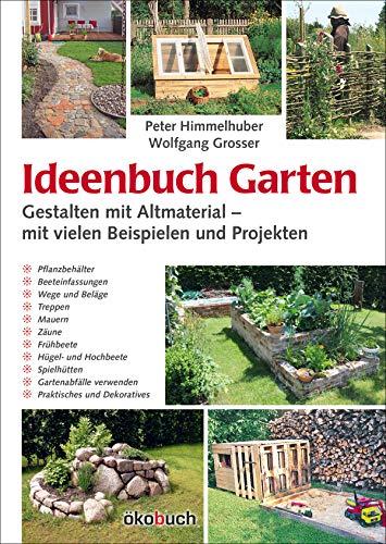 Ideenbuch Garten: Gestalten mit Altmaterial: Mit vielen: Peter Himmelhuber; Wolfgang