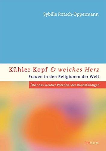9783936912050: Kühler Kopf und weiches Herz - Frauen in den Religionen der Welt: Über das kreative Potenzial der Randständigen