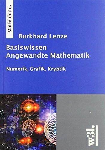 Basiswissen Angewandte Mathematik: Numerik, Grafik, Kryptik: Burkhard Lenze