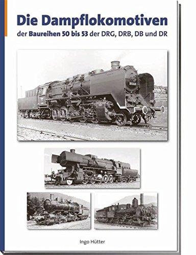 Die Dampflokomotiven der Baureihen 50 bis 53 der DRG, DRB, DB und DR: Ingo H�tter