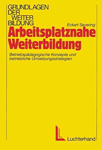 Arbeitsplatznahe Weiterbildung: Betriebspädagogische Konzepte und betriebliche Umsetzungsstrategien...